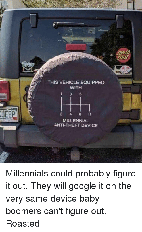 Google, Memes, and Millennials: CAUZ  THIS VEHICLE EQUIPPED  WITH  JEEP  2 4 6 R  MILLENNIAL  ANTI-THEFT DEVICE Millennials could probably figure it out. They will google it on the very same device baby boomers can't figure out. Roasted
