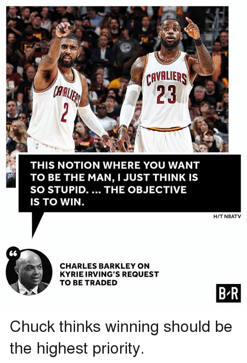 chucking: CAVALIER  23  AAUE  THIS NOTION WHERE YOU WANT  TO BE THE MAN, I JUST THINK IS  SO STUPID. THE OBJECTIVE  IS TO WIN.  H/T NBATV  S6  CHARLES BARKLEY ON  KYRIE IRVING'S REQUEST  TO BE TRADED  B R Chuck thinks winning should be the highest priority.