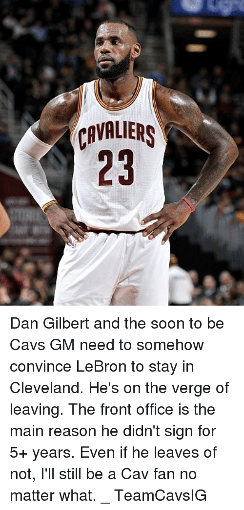 dan gilbert: CAVALS  23 Dan Gilbert and the soon to be Cavs GM need to somehow convince LeBron to stay in Cleveland. He's on the verge of leaving. The front office is the main reason he didn't sign for 5+ years. Even if he leaves of not, I'll still be a Cav fan no matter what. _ TeamCavsIG