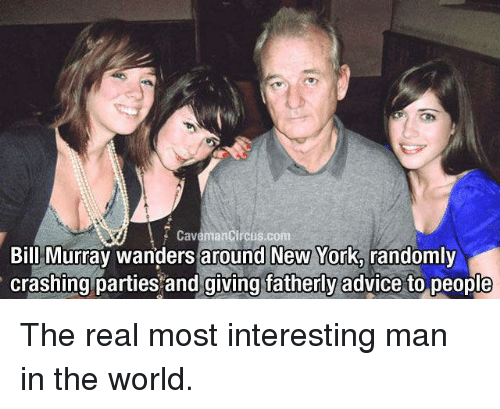 most-interesting-man: Caveman Circus.  com  Bill Murray wanders around New York,  randomly  crashing parties and giving fatherly advice to people The real most interesting man in the world.