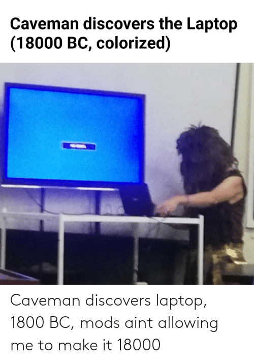 caveman: Caveman discovers laptop, 1800 BC, mods aint allowing me to make it 18000