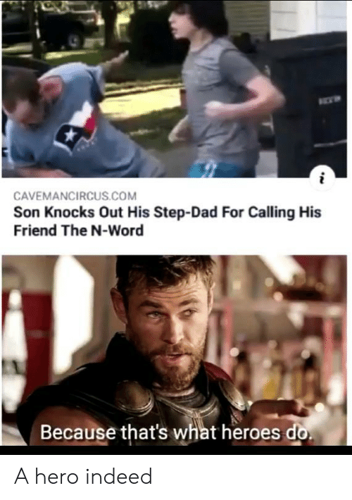Dad, Heroes, and Indeed: CAVEMANCIRCUS.COM  Son Knocks Out His Step-Dad For Calling His  Friend The N-Word  Because that's what heroes do A hero indeed