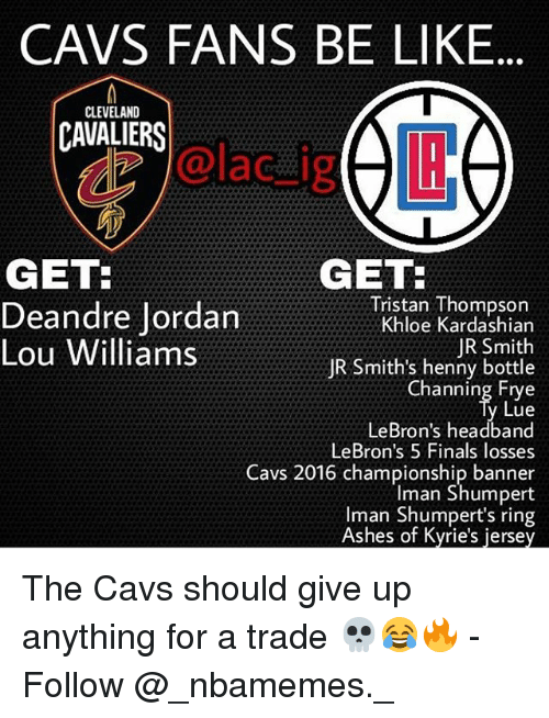 Be Like, Cavs, and Cleveland Cavaliers: CAVS FANS BE LIKE  CLEVELAND  CAVALIERS  dz @lac_ijg  GET:  GET  Tristan Thompson  Khloe Kardashian  JR Smith  JR Smith's henny bottle  Channing Frye  Lue  LeBron's headband  LeBron's 5 Finals losses  Cavs 2016 championship banner  Iman Shumpert  Iman Shumpert's ring  Ashes of Kyrie's jersey  Deandre Jordan  Lou Williams The Cavs should give up anything for a trade 💀😂🔥 - Follow @_nbamemes._