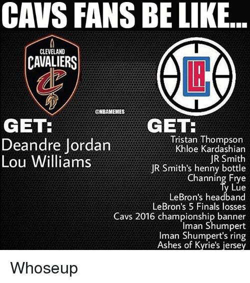 Be Like, Cavs, and Cleveland Cavaliers: CAVS FANS BE LIKE  CLEVELAND  CAVALIERS  LI  @HBAMEMES  GET  GET  Deandre Jordan  Lou Williams  Tristan Thompson  Khloe Kardashian  JR Smith  JR Smith's henny bottle  Channing Etye  Lue  LeBron's headband  LeBron's 5 Finals losses  Cavs 2016 championship banner  Iman Shumpert  Iman Shumpert's ring  Ashes of Kyrie's jersey Whoseup
