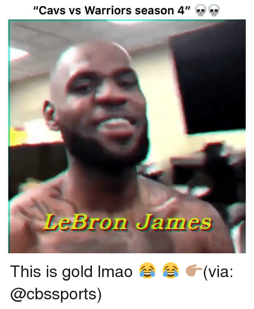 "Cbssports: ""Cavs vs Warriors season 4""  LeBron James This is gold lmao 😂 😂 👉🏽(via: @cbssports)"
