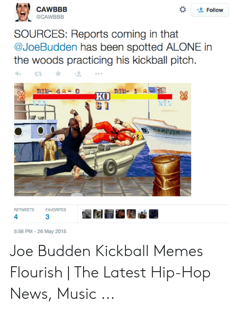 Budden Kickball: CAWBBB  Follow  @CAWBBB  SOURCES: Reports coming in that  @JoeBudden has been spotted ALONE in  the woods practicing his kickball pitch.  IN- 4-O  KO  61  PCOM  FAVORITES  RETWEETS  4  5:56 PM -26 May 2015 Joe Budden Kickball Memes Flourish | The Latest Hip-Hop News, Music ...