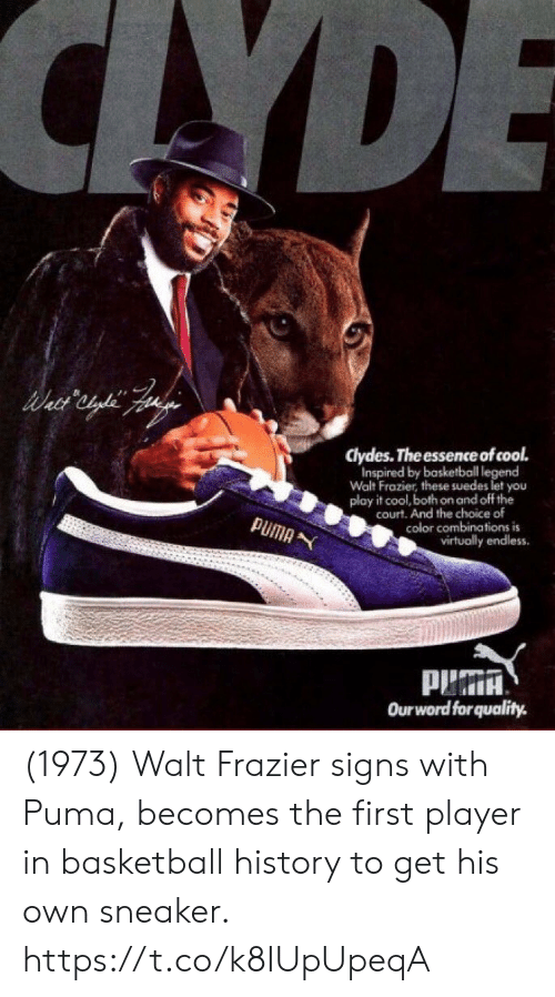 endless: CAYDE  clydes. The essence of cool.  Inspired by basketball legend  Walt Frazier, these suedes let you  play it cool, both on and off the  court. And the choice of  color combinations is  virtually endless  PUMA  Ourword forquality. (1973) Walt Frazier signs with Puma, becomes the first player in basketball history to get his own sneaker. https://t.co/k8IUpUpeqA