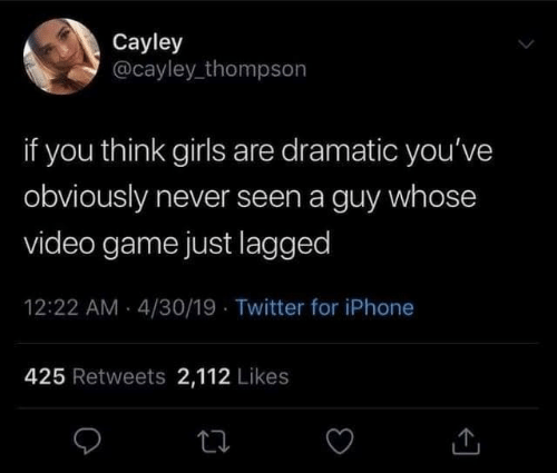 Obviously: Cayley  @cayley_thompson  if you think girls are dramatic you've  obviously never seen a guy whose  video game just lagged  12:22 AM - 4/30/19 · Twitter for iPhone  425 Retweets 2,112 Likes