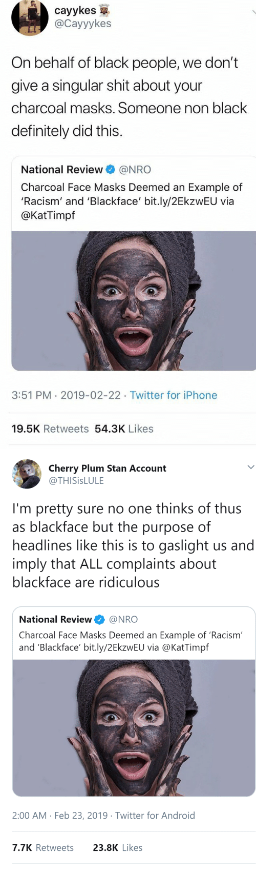 masks: cayykes  @Cayyykes  On behalf of black people, we don't  give a singular shit about your  charcoal masks. Someone non black  definitely did this.  National Review@NRO  Charcoal Face Masks Deemed an Example of  'Racism' and 'Blackface' bit.ly/2EkzwEU via  @KatTimpf  3:51 PM 2019-02-22 Twitter for iPhone  19.5K Retweets 54.3K Likes   Cherry Plum Stan Account  @THISİSLULE  I'm pretty sure no one thinks of thus  as blackface but the purpose of  headlines like this is to gaslight us and  imply that ALL complaints about  blackface are ridiculous  National Review@NRO  Charcoal Face Masks Deemed an Example of 'Racism  and 'Blackface' bit.ly/2EkzwEU via @KatTimpf  2:00 AM Feb 23, 2019 Twitter for Android  7.7K Retweets  23.8K Likes