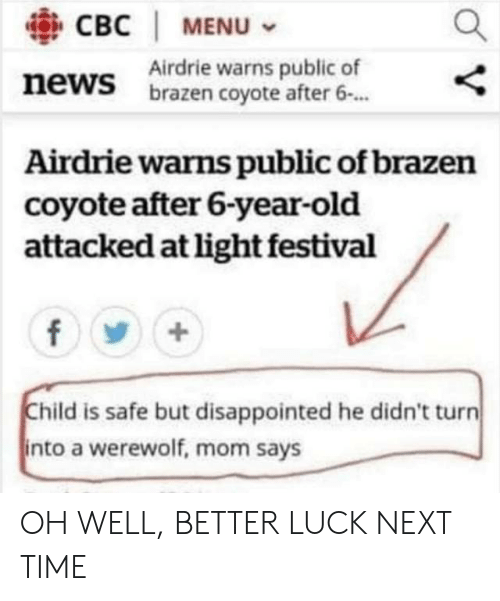 Coyote: CBC | MENU  Airdrie warns public of  brazen coyote after 6.  news  Airdrie warns public of brazen  coyote after 6-year-old  attacked at light festival  Child is safe but disappointed he didn't turn  into a werewolf, mom says OH WELL, BETTER LUCK NEXT TIME
