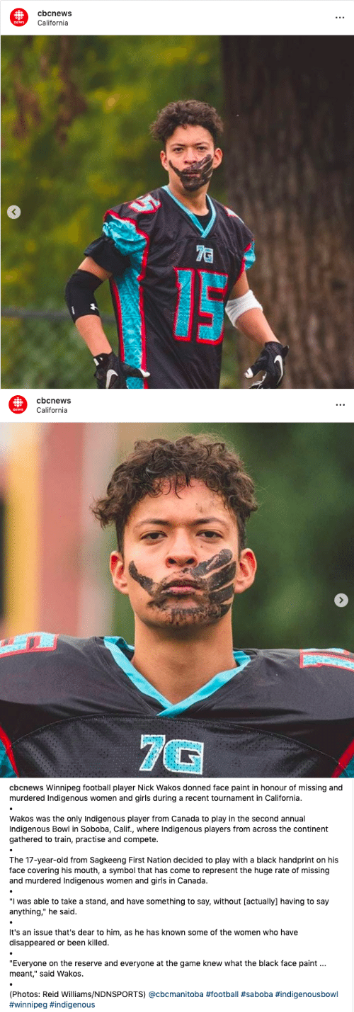 """Tournament: cbcnews  t.  California  news  7C   cbcnews  California  news  7G   cbcnews Winnipeg football player Nick Wakos donned face paint in honour of missing and  murdered Indigenous women and girls during a recent tournament in California.  Wakos was the only Indigenous player from Canada to play in the second annual  Indigenous Bowl in Soboba, Calif., where Indigenous players from across the continent  gathered to train, practise and compete.  The 17-year-old from Sagkeeng First Nation decided to play with a black handprint on his  face covering his mouth, a symbol that has come to represent the huge rate of missing  and murdered Indigenous women and girls in Canada.  """"I was able to take a stand, and have something to say, without [actually] having to say  anything,"""" he said.  It's an issue that's dear to him, as he has known some of the women who have  disappeared or been killed.  """"Everyone on the reserve and everyone at the game knew what the black face paint  meant,"""" said Wakos.  (Photos: Reid Williams/NDNSPORTS) @cbcmanitoba"""