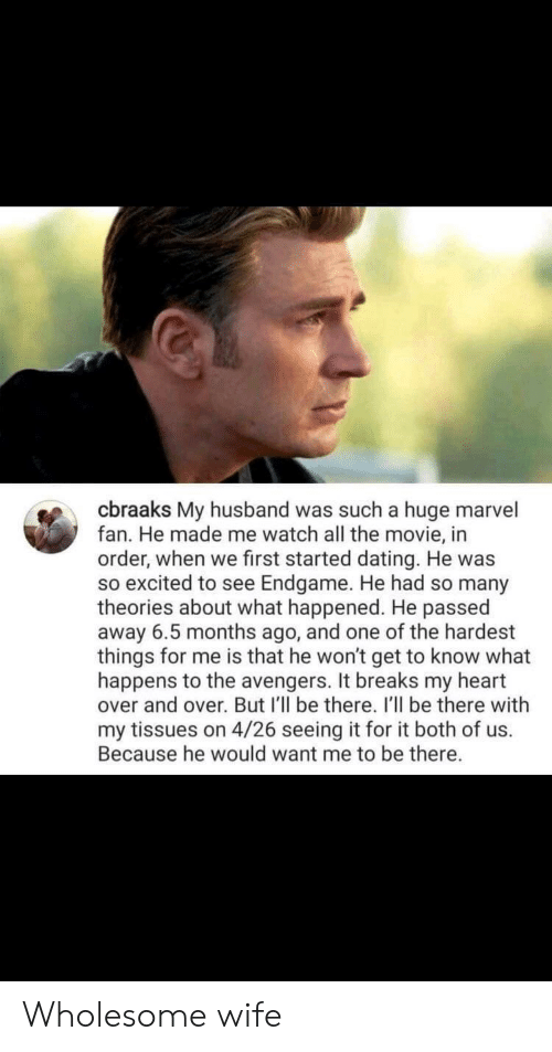 endgame: cbraaks My husband was such a huge marvel  fan. He made me watch all the movie, in  order, when we first started dating. He was  so excited to see Endgame. He had so many  theories about what happened. He passed  away 6.5 months ago, and one of the hardest  things for me is that he won't get to know what  happens to the avengers. It breaks my heart  over and over. But I'll be there. I'll be there with  my tissues on 4/26 seeing it for it both of us.  Because he would want me to be there. Wholesome wife