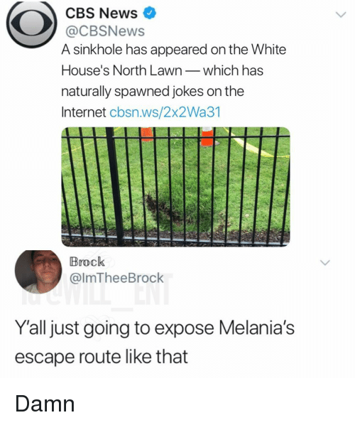 Internet, Memes, and News: CBS News  @CBSNews  A sinkhole has appeared on the White  House's North Lawnwhich has  naturally spawned jokes on the  Internet cbsn.ws/2x2Wa31  Brock  @lmTheeBrock  Y'all just going to expose Melania's  escape route like that Damn