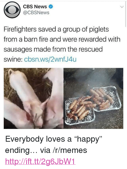 "Fire, Memes, and News: CBS News  @CBSNews  Firefighters saved a group of piglets  from a barn fire and were rewarded with  sausages made from the rescued  swine: cbsn.ws/2wnfJ4u <p>Everybody loves a &ldquo;happy&rdquo; ending&hellip; via /r/memes <a href=""http://ift.tt/2g6JbW1"">http://ift.tt/2g6JbW1</a></p>"