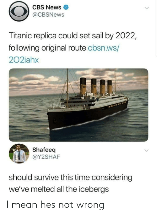 cbs news: CBS News  @CBSNews  Titanic replica could set sail by 2022,  following original route cbsn.ws/  202iahx  Shafeeq  @Y2SHAF  should survive this time considering  we've melted all the icebergs I mean hes not wrong