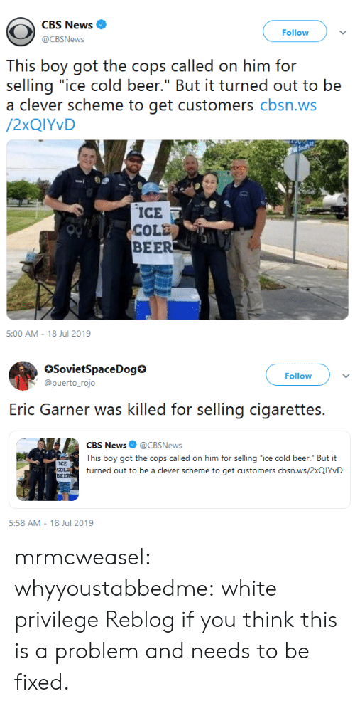 "White Privilege: CBS News  Follow  @CBSNews  This boy got the cops called on him for  selling ""ice cold beer."" But it turned out to be  a clever scheme to get customers cbsn.ws  /2XQIYVD  ICE  COLE  BEER  5:00 AM - 18 Jul 2019   SovietSpaceDog  @puerto_rojo  Follow  selling cigarettes  Eric Garner was killed for  CBS News @CBSNews  This boy got the cops called on him for selling ""ice cold beer."" But it  ICE  COLD  BEER  turned out to be a clever scheme to get customers cbsn.ws/2XQIYVD  5:58 AM 18 Jul 2019 mrmcweasel:  whyyoustabbedme: white privilege  Reblog if you think this is a problem and needs to be fixed."