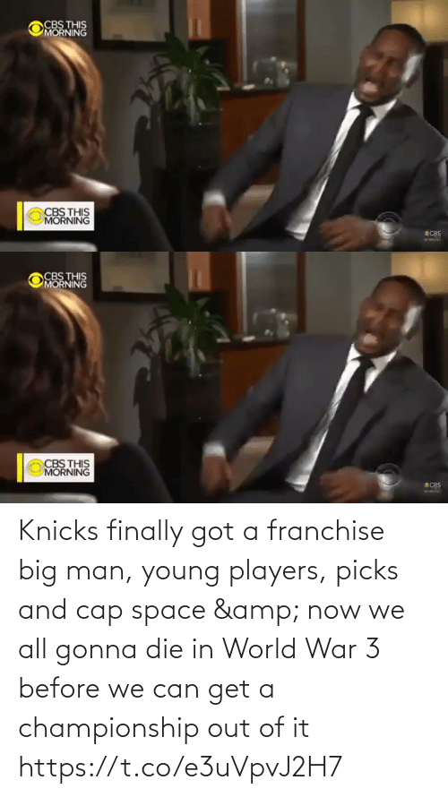 Championship: CBS THIS  MORNING  CBS THIS  MORNING  SCBS   CBS THIS  MORNING  CBS THIS  MORNING  ECBS Knicks finally got a franchise big man, young players, picks and cap space & now we all gonna die in World War 3 before we can get a championship out of it    https://t.co/e3uVpvJ2H7