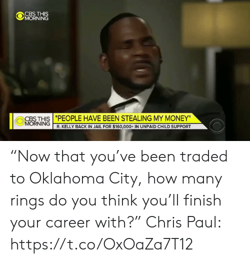 "Money Morning: CBS THIS  MORNING  CBS THIS ""PEOPLE HAVE BEEN STEALING MY MONEY""  MORNING R. KELLY BACK IN JAIL FOR $160,000+ IN UNPAID CHILD SUPPORT ""Now that you've been traded to Oklahoma City, how many rings do you think you'll finish your career with?""  Chris Paul: https://t.co/OxOaZa7T12"