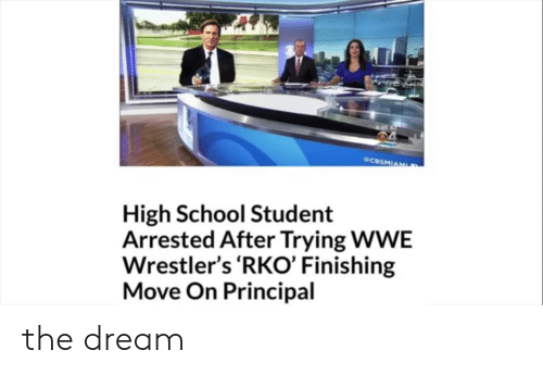 wwe wrestlers: @CBSHİAM  High School Student  Arrested After Trying WWE  Wrestler's 'RKO' Finishing  Move On Principal the dream