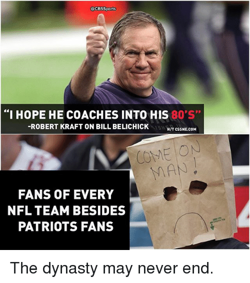 """robert kraft: @CBSSports  """"I HOPE HE COACHES INTO THIS  80 S""""  -ROBERT KRAFT ON BILL BELICHICK  HIT CSSNE.COM  COME ON  FANS OF EVERY  NFL TEAM BESIDES  PATRIOTS FANS The dynasty may never end."""