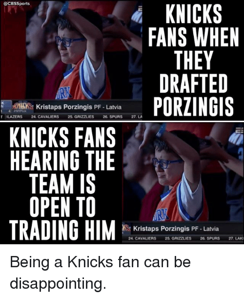 Cbssports: @CBSSports  KNICKS  FANS WHEN  THEY  DRAFTED  PORZINGIS  N r Kristaps Porzingis PF. Latvia  T 3LAZERS 24, CAVALIERS  25 GRIZZLIES 26 SPURS  27. LA  KNICKS FANS  HEARING THE  TEAM IS  OPEN TO  TRADING HIM  Kristaps Porzingis PF Latvia  24. CAVALIERS 25. GRIZZLIES  26 SPURS 27. LAKI Being a Knicks fan can be disappointing.