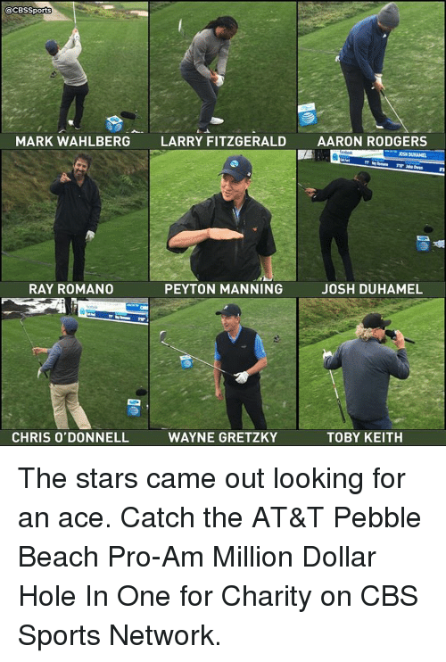 Rodgering: @CBSSports  MARK WAHLBERG  LARRY FITZGERALD  AARON RODGERS  RAY ROMANO  PEYTON MANNING  JOSH DUHAMEL  TOBY KEITH  CHRIS O'DONNELL  WAYNE GRETZKY The stars came out looking for an ace. Catch the AT&T Pebble Beach Pro-Am Million Dollar Hole In One for Charity on CBS Sports Network.