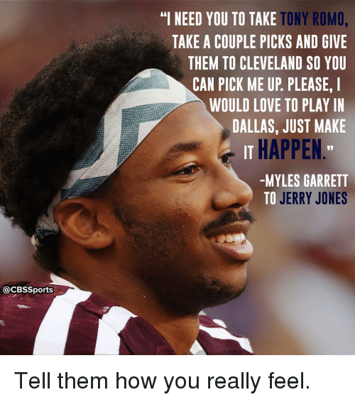 """Memes, Tony Romo, and Cbssports: @CBSSports  TONY ROMO,  """"I NEED YOU TO TAKE  TAKE A COUPLE PICKS AND GIVE  THEM TO CLEVELAND SO YOU  CAN PICK ME UP PLEASE. I  WOULD LOVE TO PLAY IN  DALLAS, JUST MAKE  IT HAPPEN  -MYLES GARRETT  TO JERRY JONES Tell them how you really feel."""