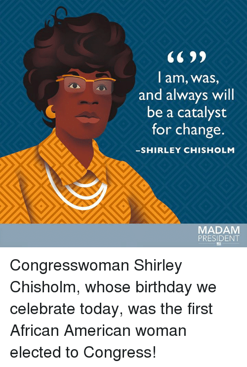 shirley chisholm: CC 99  l am, was  and always will  be a catalyst  for change.  SHIRLEY CHISHOLM  AX  MADAM  PRESIDENT Congresswoman Shirley Chisholm, whose birthday we celebrate today, was the first African American woman elected to Congress!
