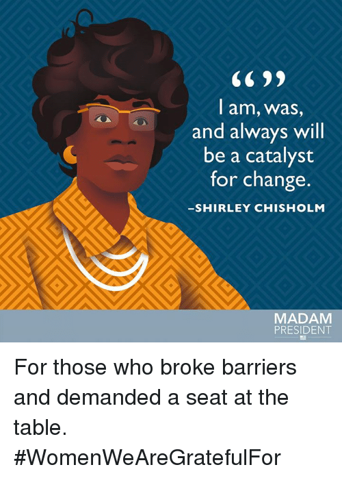 shirley chisholm: CC 99  l am, Wwas,  and always will  be a catalyst  for change.  SHIRLEY CHISHOLM  MADAM  PRESIDENT For those who broke barriers and demanded a seat at the table. #WomenWeAreGratefulFor