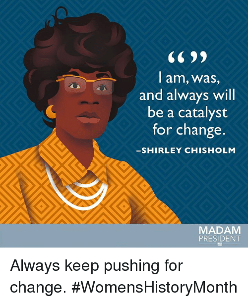 shirley chisholm: CC 99  l am, Wwas,  and always will  be a catalyst  for change.  SHIRLEY CHISHOLM  AL  MADAM  PRESIDENT Always keep pushing for change. #WomensHistoryMonth