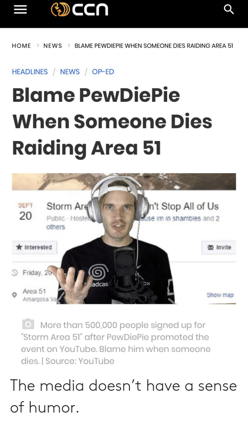 "Friday, News, and youtube.com: ccn  HOME  NEWS  BLAME PEWDIEPIE WHEN SOMEONE DIES RAIDING AREA 51  HEADLINES NEWS OP-ED  Blame PewDiePie  When Someone Dies  Raiding Area 51  SEPT Storm Are  20  n't Stop All of Us  use im in shambles and 2  Public-Hoste  others  Interested  Invite  Friday, 2b  adcas  XC  Area 51  Show map  Amargosa Va  More than 500,000 people signed up for  ""Storm Area 51"" after PewDiePie promoted the  event on YouTube. Blame him when someone  dies. Source: YouTube The media doesn't have a sense of humor."