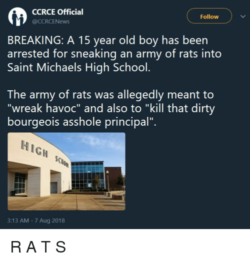 """School, Army, and Dirty: CCRCE Officia  @CCRCENews  Follow  BREAKING: A 15 year old boy has been  arrested for sneaking an army of rats into  Saint Michaels High School  The army of rats was allegedly meant to  """"wreak havoc"""" and also to """"kill that dirty  bourgeois assnole principal.  HIGH  3:13 AM - 7 Aug 2018 R A T S"""