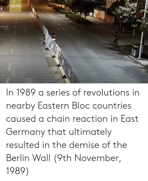 chain reaction: CCTN In 1989 a series of revolutions in nearby Eastern Bloc countries caused a chain reaction in East Germany that ultimately resulted in the demise of the Berlin Wall (9th November, 1989)