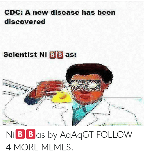 cdc: CDC: A new disease has been  discovered  Scientist Ni B B as: Ni🅱️🅱️as by AqAqGT FOLLOW 4 MORE MEMES.