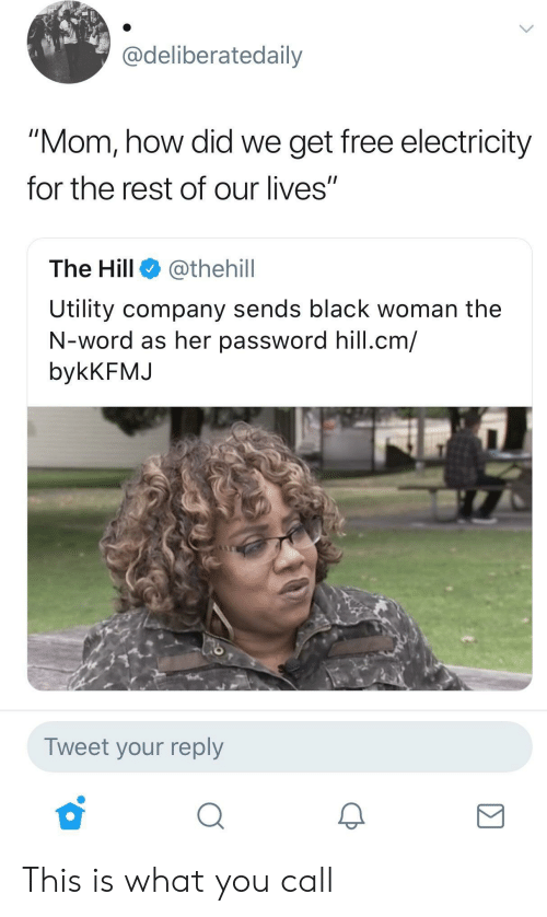 "utility: Cdeliberatedaily  ""Mom, how did we get free electricity  for the rest of our lives""  The Hill @thehill  Utility company sends black woman the  N-word as her password hill.cm/  bykKFMJ  Tweet your reply This is what you call"