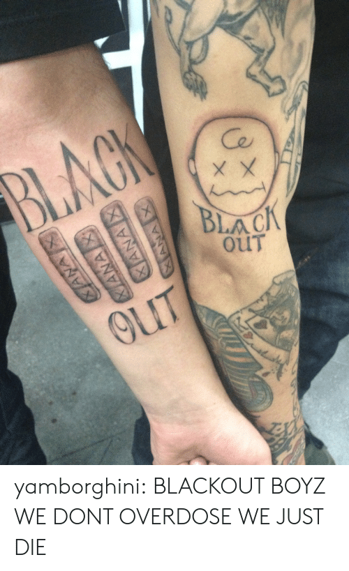 Tumblr, Black, and Blog: Ce  BLACK  OUT yamborghini:  BLACKOUT BOYZ WE DONT OVERDOSE WE JUST DIE