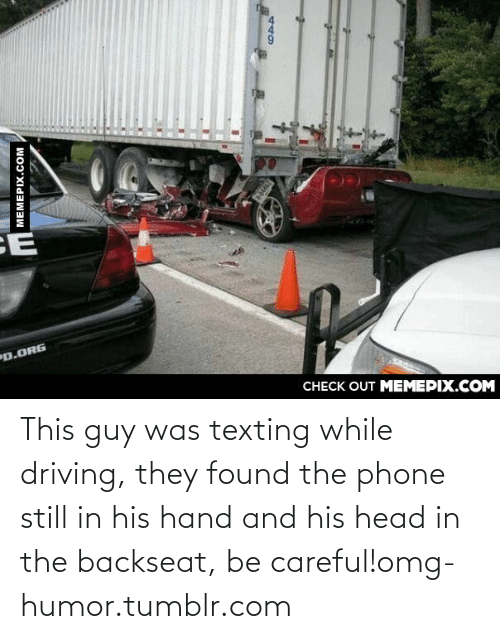 Backseat: CE  D.ORG  CHECK OUT MEMEPIX.COM  MEMEPIX.COM This guy was texting while driving, they found the phone still in his hand and his head in the backseat,  be careful!omg-humor.tumblr.com