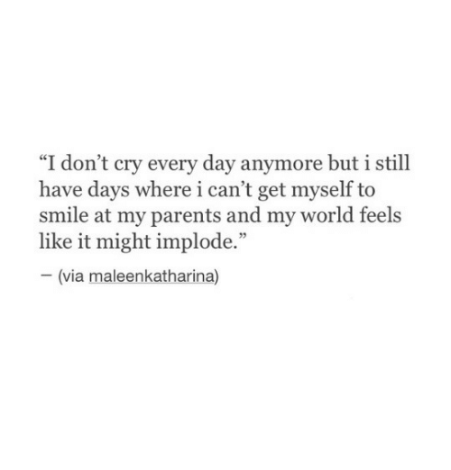 "Parents, Smile, and World: ce  ""I don't cry every day anymore but 1 still  have days where i can't get myself to  smile at my parents and my world feels  like it might implode.""  03  (via maleenkatharina)"