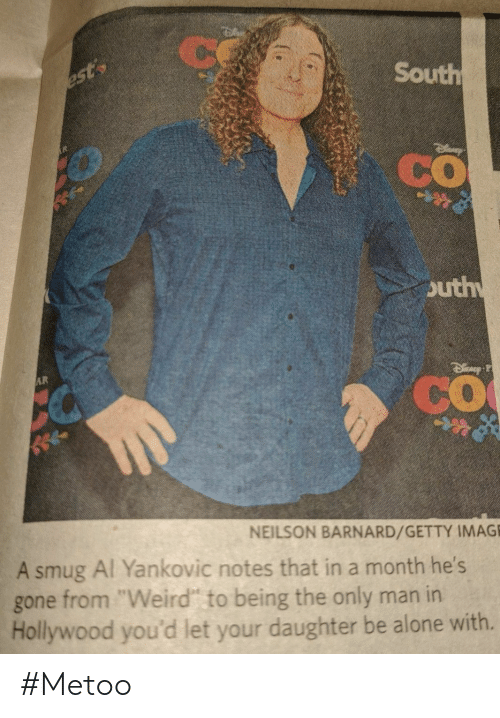 """getty: Ce  South  est  CO  outh  AR  CO  NEILSON BARNARD/GETTY IMAGE  A smug Al Yankovic notes that in a month he's  from """"Weird"""" to being the only man in  Hollywood you'd let your daughter be alone with.  gone #Metoo"""