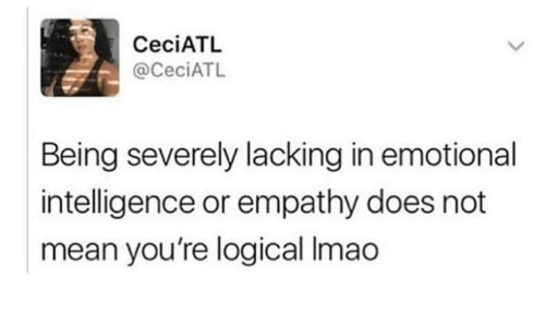 Empathy: CeciATL  @CeciATL  Being severely lacking in emotional  intelligence or empathy does not  mean you're logical Imao