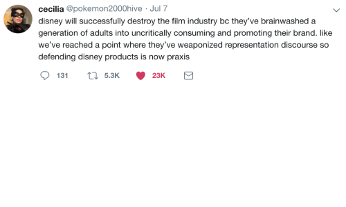 Disney, Film, and Brand: cecilia @pokemon2000hive Jul 7  disney will successfully destroy the film industry bc they've brainwashed a  generation of adults into uncritically consuming and promoting their brand. like  we've reached a  point where they've weaponized representation discourse so  defending disney products is now praxis  5.3K  131  23K