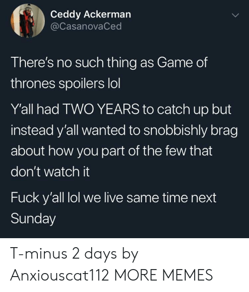 Dont Watch: Ceddy Ackerman  @CasanovaCed  There's no such thing as Game of  thrones spoilers lol  Y'all had TWO YEARS to catch up but  instead y'all wanted to snobbishly brag  about how you part of the few that  don't watch it  Fuck y'all lol we live same time next  Sunday T-minus 2 days by Anxiouscat112 MORE MEMES