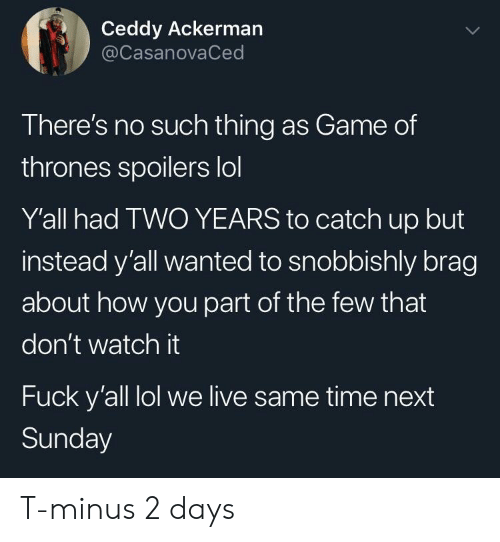 Game of Thrones, Lol, and Fuck: Ceddy Ackerman  @CasanovaCed  There's no such thing as Game of  thrones spoilers lol  Y'all had TWO YEARS to catch up but  instead y'all wanted to snobbishly brag  about how you part of the few that  don't watch it  Fuck y'all lol we live same time next  Sunday T-minus 2 days
