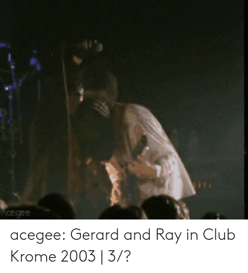 Club, Tumblr, and youtube.com: cegee acegee:    Gerard and Ray in Club Krome 2003   3/?