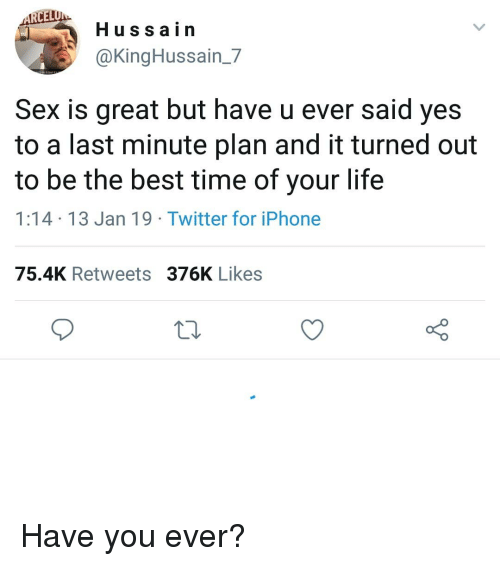 Cel: CEL  Hussain  @KingHussain_7  Sex is great but have u ever said yes  to a last minute plan and it turned out  to be the best time of your life  1:14 13 Jan 19 Twitter for iPhone  75.4K Retweets 376K Likes Have you ever?