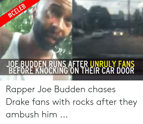 Joe Budden Memes:  #CELEB  JOE BUDDEN RUNS AFTER UNRULY FANS  BEFORE KNOCKING ON THEIR CAR DOOR Rapper Joe Budden chases Drake fans with rocks after they ambush him ...