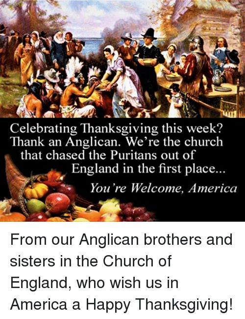 church of england: Celebrating Thanksgiving this week?  Thank an Anglican. We're the church  that chased the Puritans out of  England in the first place...  You're Welcome, America From our Anglican brothers and sisters in the Church of England, who wish us in America a Happy Thanksgiving!