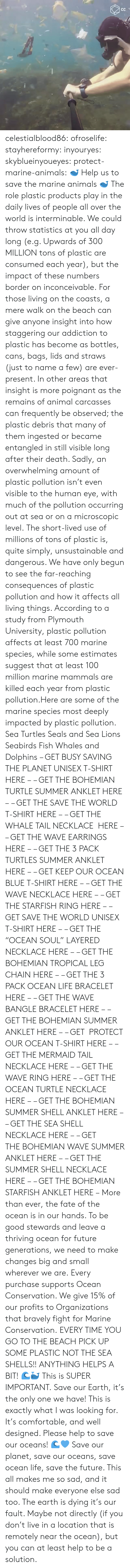 "living things: celestialblood86:  ofroselife: stayhereformy:  inyouryes:  skyblueinyoueyes:  protect-marine-animals:  🐋 Help us to save the marine animals 🐋 The role plastic products play in the daily lives of people all over the world is interminable. We could throw statistics at you all day long (e.g. Upwards of 300 MILLION tons of plastic are consumed each year), but the impact of these numbers border on inconceivable. For those living on the coasts, a mere walk on the beach can give anyone insight into how staggering our addiction to plastic has become as bottles, cans, bags, lids and straws (just to name a few) are ever-present. In other areas that insight is more poignant as the remains of animal carcasses can frequently be observed; the plastic debris that many of them ingested or became entangled in still visible long after their death. Sadly, an overwhelming amount of plastic pollution isn't even visible to the human eye, with much of the pollution occurring out at sea or on a microscopic level. The short-lived use of millions of tons of plastic is, quite simply, unsustainable and dangerous. We have only begun to see the far-reaching consequences of plastic pollution and how it affects all living things. According to a study from Plymouth University, plastic pollution affects at least 700 marine species, while some estimates suggest that at least 100 million marine mammals are killed each year from plastic pollution.Here are some of the marine species most deeply impacted by plastic pollution. Sea Turtles Seals and Sea Lions Seabirds Fish Whales and Dolphins – GET BUSY SAVING THE PLANET UNISEX T-SHIRT HERE – – GET THE BOHEMIAN TURTLE SUMMER ANKLET HERE – – GET THE SAVE THE WORLD T-SHIRT HERE – – GET THE WHALE TAIL NECKLACE  HERE – – GET THE WAVE EARRINGS HERE – – GET THE 3 PACK TURTLES SUMMER ANKLET HERE – – GET KEEP OUR OCEAN BLUE T-SHIRT HERE – – GET THE WAVE NECKLACE HERE – – GET THE STARFISH RING HERE – – GET SAVE THE WORLD UNISEX T-SHIRT HERE – – GET THE ""OCEAN SOUL"" LAYERED NECKLACE HERE – – GET THE BOHEMIAN TROPICAL LEG CHAIN HERE – – GET THE 3 PACK OCEAN LIFE BRACELET HERE – – GET THE WAVE BANGLE BRACELET HERE – – GET THE BOHEMIAN SUMMER ANKLET HERE – – GET  PROTECT OUR OCEAN T-SHIRT HERE – – GET THE MERMAID TAIL NECKLACE HERE – – GET THE WAVE RING HERE – – GET THE OCEAN TURTLE NECKLACE HERE – – GET THE BOHEMIAN SUMMER SHELL ANKLET HERE – – GET THE SEA SHELL NECKLACE HERE – – GET THE BOHEMIAN WAVE SUMMER ANKLET HERE – – GET THE SUMMER SHELL NECKLACE HERE – – GET THE BOHEMIAN STARFISH ANKLET HERE – More than ever, the fate of the ocean is in our hands. To be good stewards and leave a thriving ocean for future generations, we need to make changes big and small wherever we are. Every purchase supports Ocean Conservation. We give 15% of our profits to Organizations that bravely fight for Marine Conservation.  EVERY TIME YOU GO TO THE BEACH PICK UP SOME PLASTIC NOT THE SEA SHELLS!! ANYTHING HELPS A BIT! 🌊🐳  This is SUPER IMPORTANT.  Save our Earth, it's the only one we have!  This is exactly what I was looking for. It's comfortable, and well designed. Please help to save our oceans! 🌊💙  Save our planet, save our oceans, save ocean life, save the future. This all makes me so sad, and it should make everyone else sad too. The earth is dying it's our fault. Maybe not directly (if you don't live in a location that is remotely near the ocean), but you can at least help to be a solution."