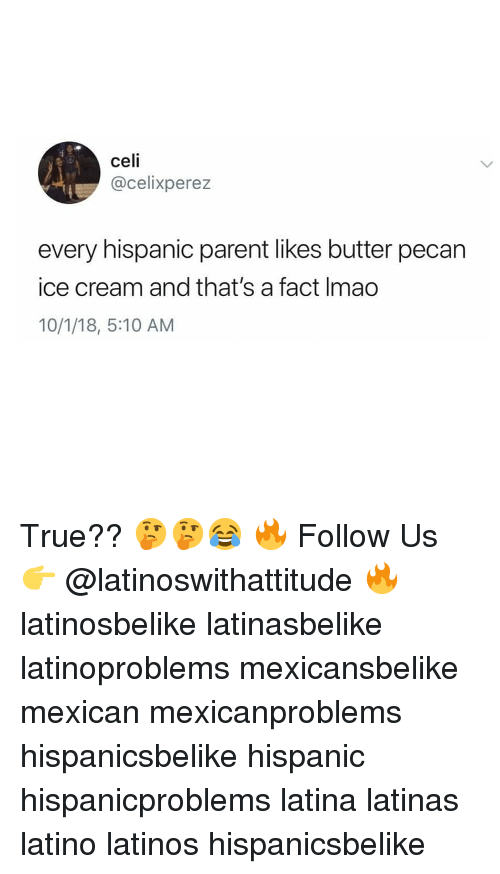 Latinos, Memes, and True: celi  @celixperez  every hispanic parent likes butter pecan  ice cream and that's a fact Imao  10/1/18, 5:10 AM True?? 🤔🤔😂 🔥 Follow Us 👉 @latinoswithattitude 🔥 latinosbelike latinasbelike latinoproblems mexicansbelike mexican mexicanproblems hispanicsbelike hispanic hispanicproblems latina latinas latino latinos hispanicsbelike