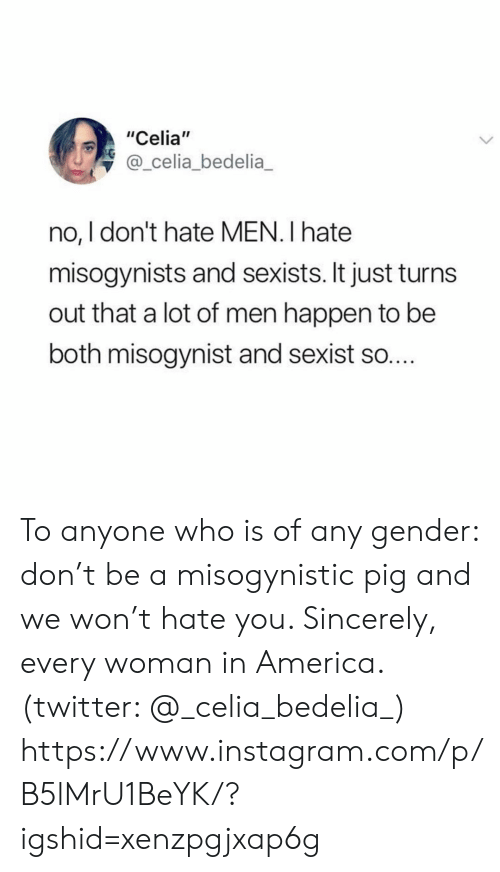 "It Just: ""Celia""  @_celia_bedelia  no, I don't hate MEN. I hate  misogynists and sexists. It just turn  out that a lot of men happen to be  both misogynist and sexist so.... To anyone who is of any gender: don't be a misogynistic pig and we won't hate you. Sincerely, every woman in America. (twitter: @_celia_bedelia_)  https://www.instagram.com/p/B5lMrU1BeYK/?igshid=xenzpgjxap6g"